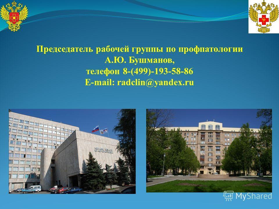 Председатель рабочей группы по профпатологии А.Ю. Бушманов, телефон 8-(499)-193-58-86 E-mail: radclin@yandex.ru