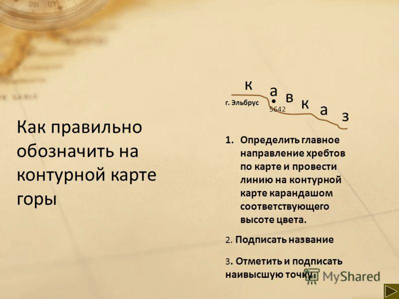 Как правильно обозначить на контурной карте горы к а в к а з 1.Определить главное направление хребтов по карте и провести линию на контурной карте карандашом соответствующего высоте цвета. 2. Подписать название 3. Отметить и подписать наивысшую точку