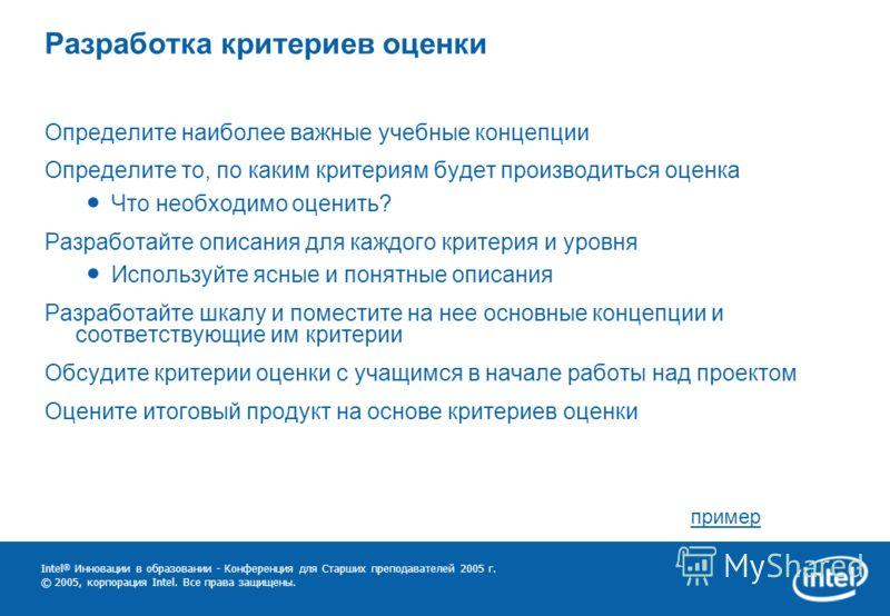 Intel ® Инновации в образовании - Конференция для Старших преподавателей 2005 г. © 2005, корпорация Intel. Все права защищены. Разработка критериев оценки Определите наиболее важные учебные концепции Определите то, по каким критериям будет производит