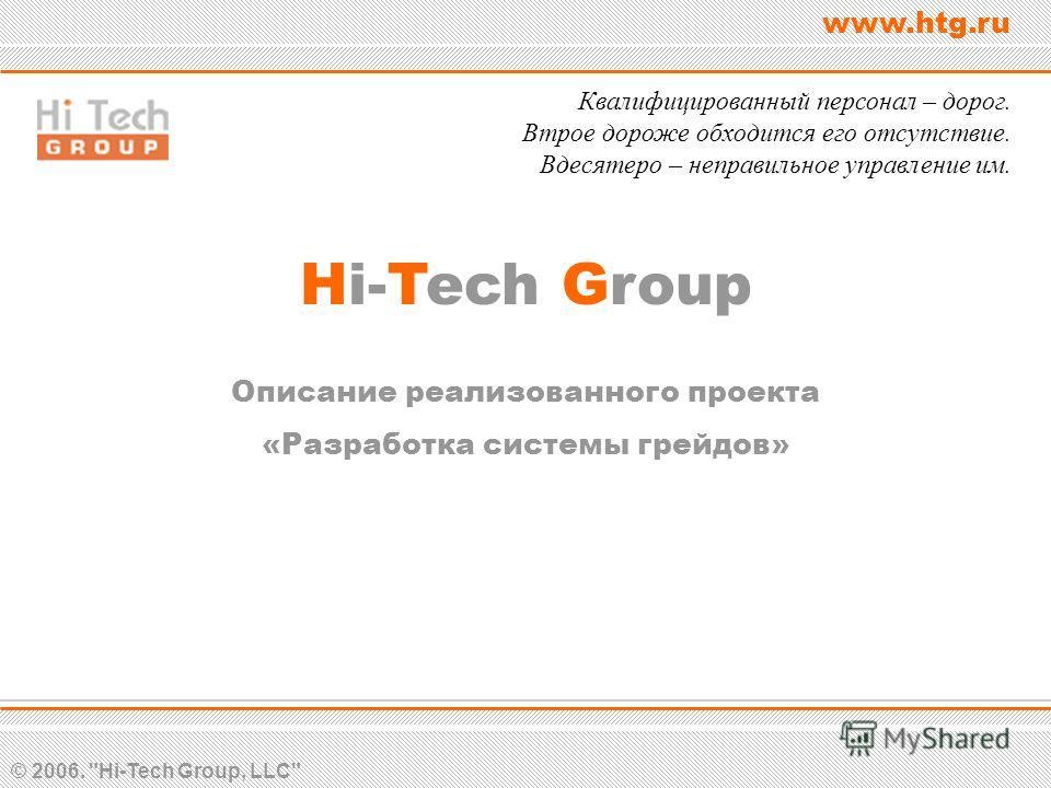 © 2006. Hi-Tech Group, LLC www.htg.ru Hi-Tech Group Описание реализованного проекта «Разработка системы грейдов» Квалифицированный персонал – дорог. Втрое дороже обходится его отсутствие. Вдесятеро – неправильное управление им.