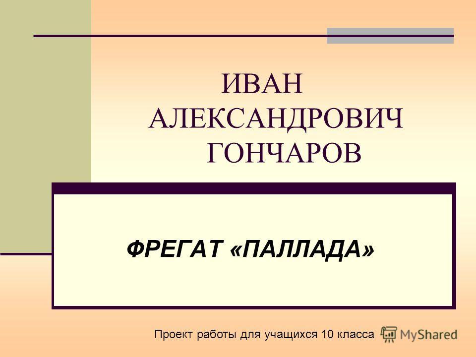 ИВАН АЛЕКСАНДРОВИЧ ГОНЧАРОВ ФРЕГАТ «ПАЛЛАДА» Проект работы для учащихся 10 класса