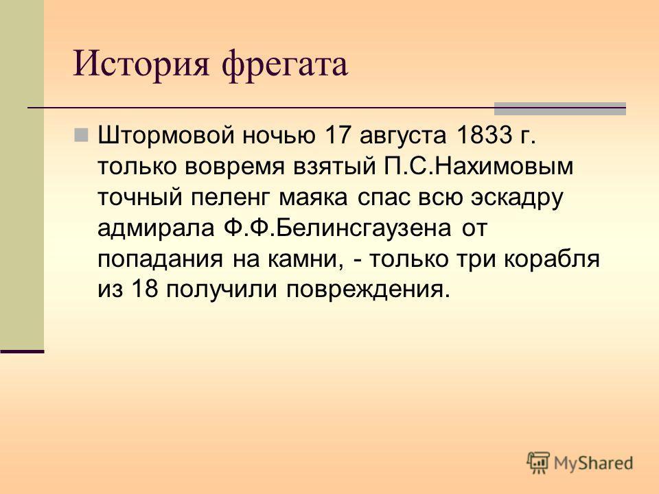 История фрегата Штормовой ночью 17 августа 1833 г. только вовремя взятый П.С.Нахимовым точный пеленг маяка спас всю эскадру адмирала Ф.Ф.Белинсгаузена от попадания на камни, - только три корабля из 18 получили повреждения.