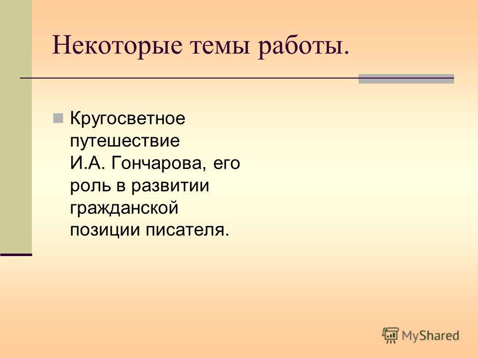 Некоторые темы работы. Кругосветное путешествие И.А. Гончарова, его роль в развитии гражданской позиции писателя.
