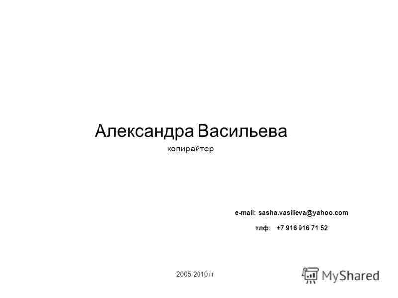 2005-2010 гг Александра Васильева копирайтер e-mail: sasha.vasilieva@yahoo.com тлф: +7 916 916 71 52