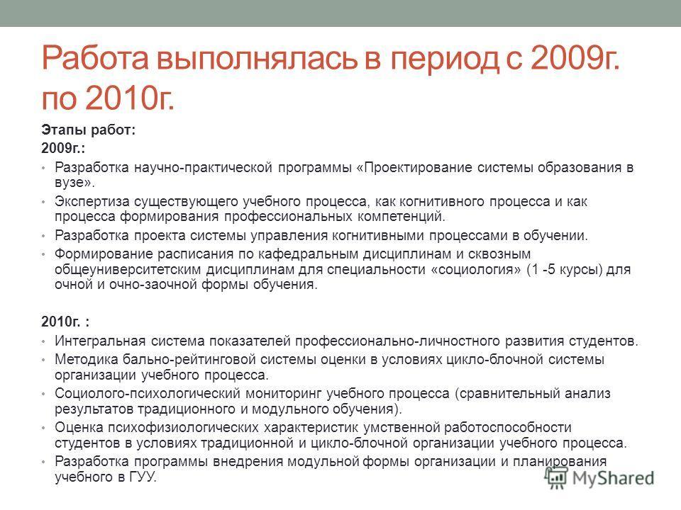 Работа выполнялась в период с 2009г. по 2010г. Этапы работ: 2009г.: Разработка научно-практической программы «Проектирование системы образования в вузе». Экспертиза существующего учебного процесса, как когнитивного процесса и как процесса формировани