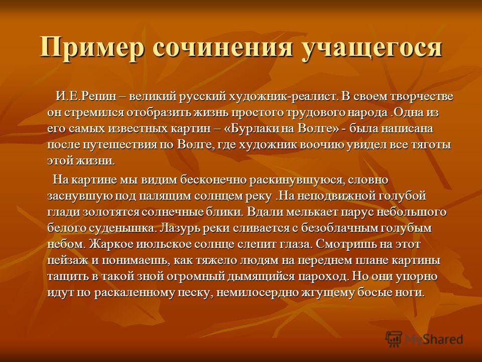 Пример сочинения учащегося И.Е.Репин – великий русский художник-реалист. В своем творчестве он стремился отобразить жизнь простого трудового народа.Одна из его самых известных картин – «Бурлаки на Волге» - была написана после путешествия по Волге, гд