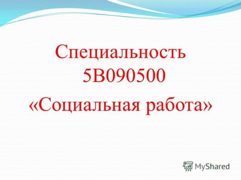 Специальность 5В090500 «Социальная работа»