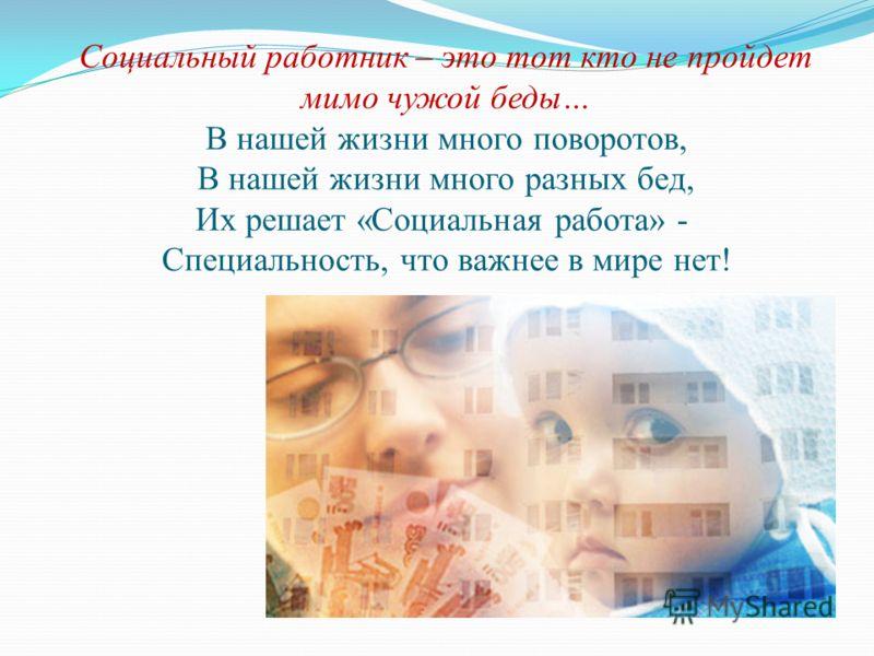 Социальный работник – это тот кто не пройдет мимо чужой беды… В нашей жизни много поворотов, В нашей жизни много разных бед, Их решает «Социальная работа» - Специальность, что важнее в мире нет!