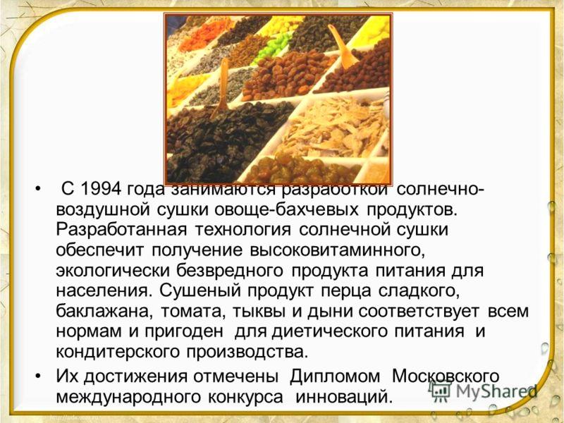С 1994 года занимаются разработкой солнечно- воздушной сушки овоще-бахчевых продуктов. Разработанная технология солнечной сушки обеспечит получение высоковитаминного, экологически безвредного продукта питания для населения. Сушеный продукт перца слад