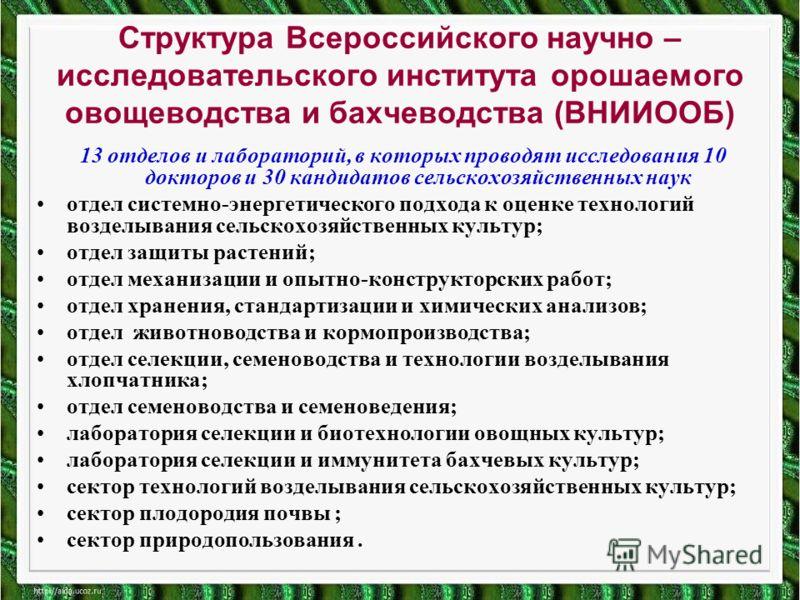 Структура Всероссийского научно – исследовательского института орошаемого овощеводства и бахчеводства (ВНИИООБ) 13 отделов и лабораторий, в которых проводят исследования 10 докторов и 30 кандидатов сельскохозяйственных наук отдел системно-энергетичес