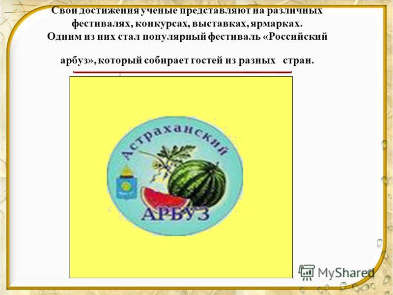 Свои достижения ученые представляют на различных фестивалях, конкурсах, выставках, ярмарках. Одним из них стал популярный фестиваль «Российский арбуз», который собирает гостей из разных стран.