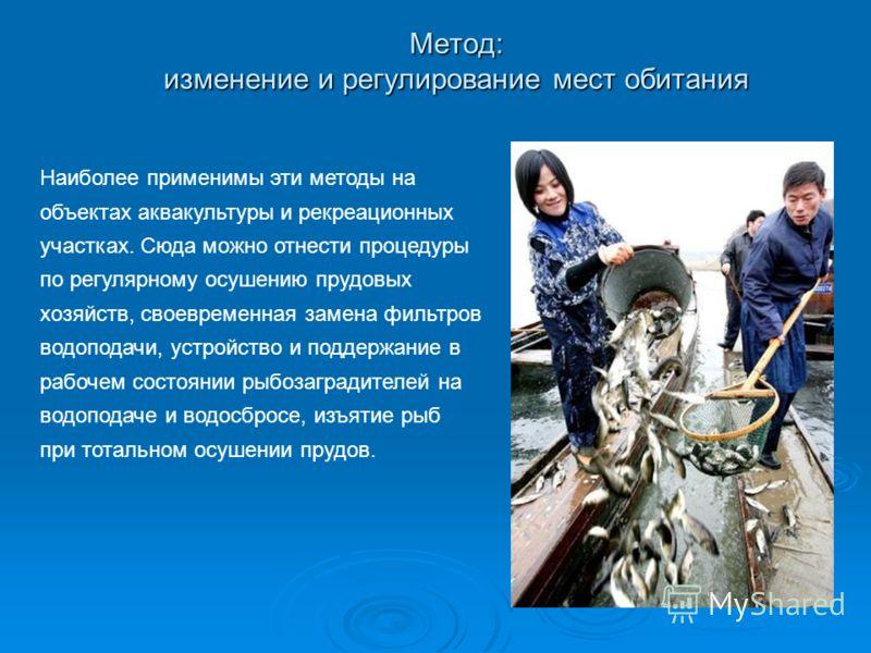 Метод: изменение и регулирование мест обитания Наиболее применимы эти методы на объектах аквакультуры и рекреационных участках. Сюда можно отнести процедуры по регулярному осушению прудовых хозяйств, своевременная замена фильтров водоподачи, устройст