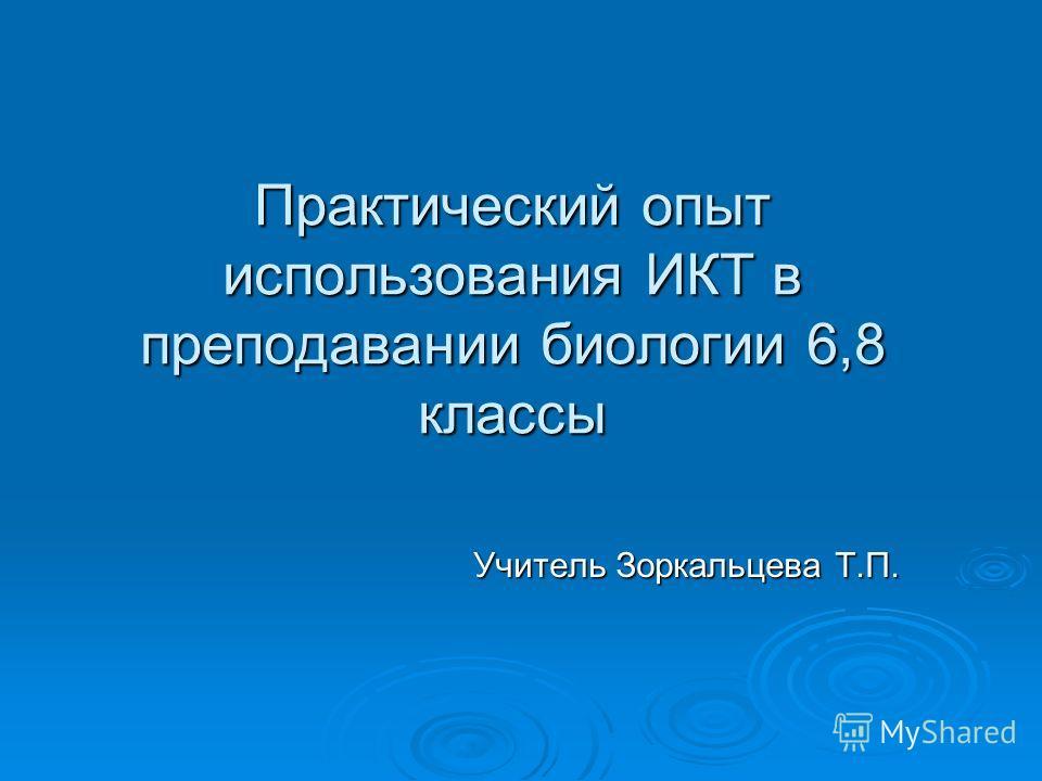 Практический опыт использования ИКТ в преподавании биологии 6,8 классы Учитель Зоркальцева Т.П.