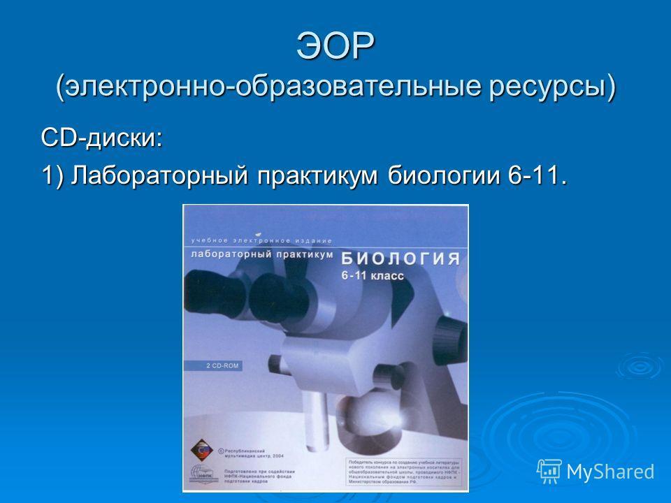 ЭОР (электронно-образовательные ресурсы) СD-диски: 1) Лабораторный практикум биологии 6-11.
