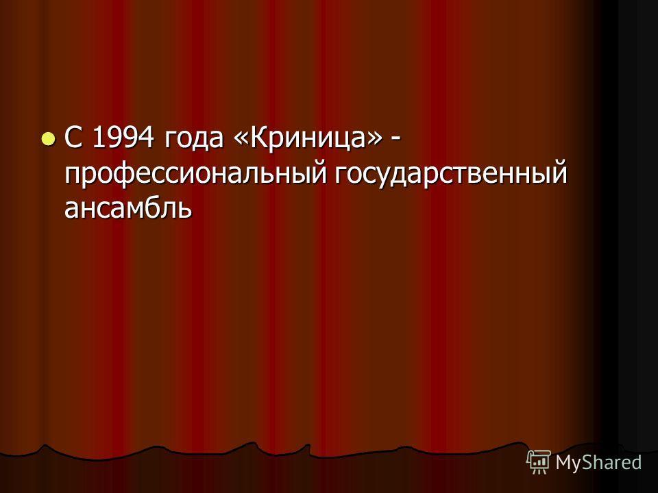 С 1994 года «Криница» - профессиональный государственный ансамбль С 1994 года «Криница» - профессиональный государственный ансамбль