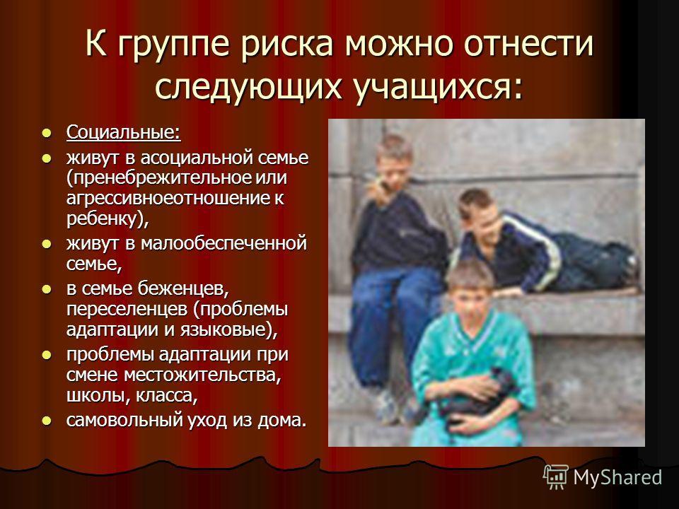 К группе риска можно отнести следующих учащихся: Социальные: Социальные: живут в асоциальной семье (пренебрежительное или агрессивноеотношение к ребенку), живут в асоциальной семье (пренебрежительное или агрессивноеотношение к ребенку), живут в малоо