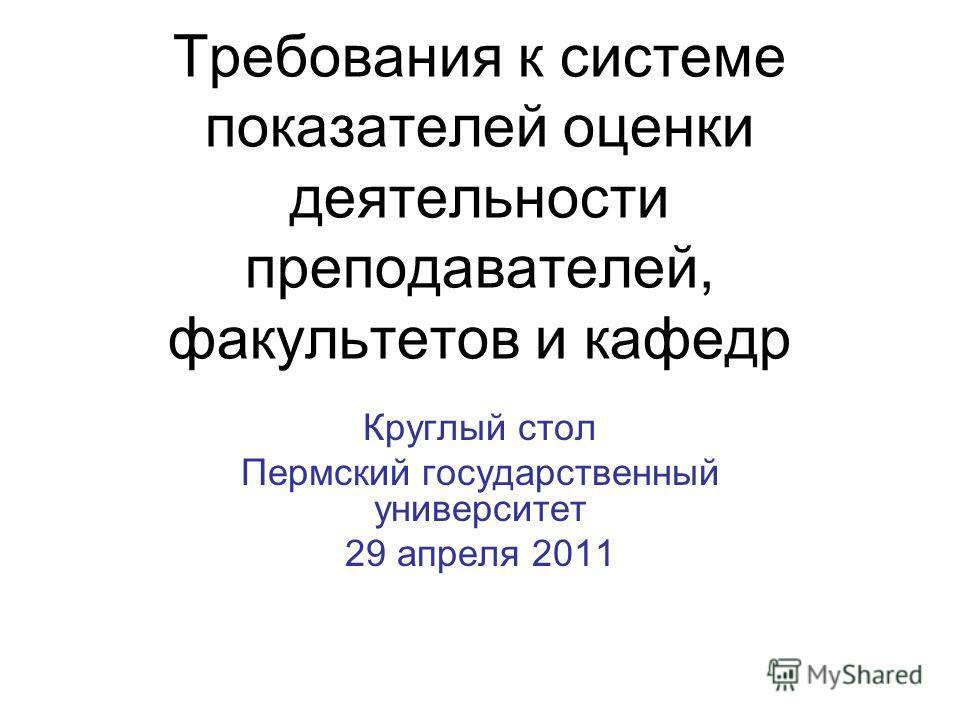 Требования к системе показателей оценки деятельности преподавателей, факультетов и кафедр Круглый стол Пермский государственный университет 29 апреля 2011