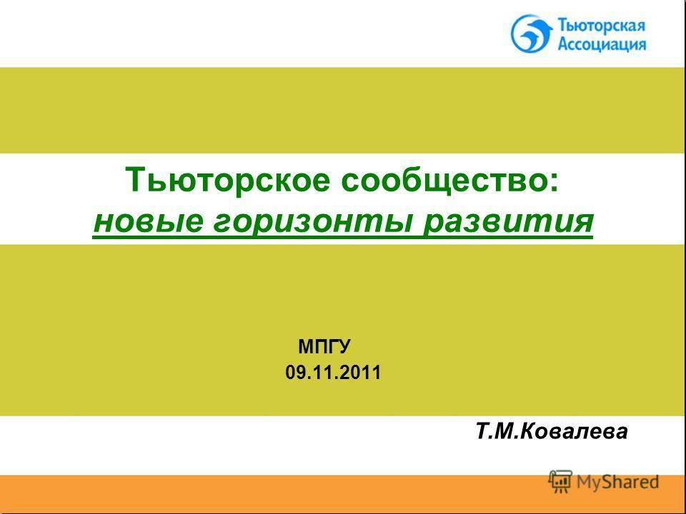 Тьюторское сообщество: новые горизонты развития МПГУ 09.11.2011 Т.М.Ковалева