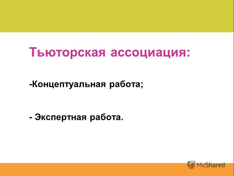 Тьюторская ассоциация: -Концептуальная работа; - Экспертная работа.