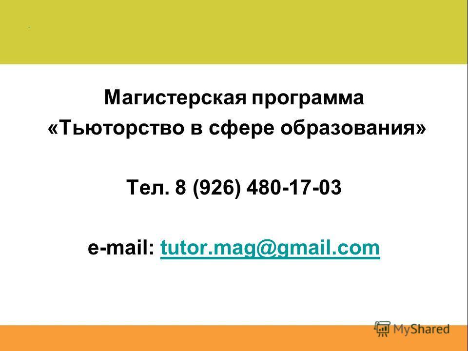Магистерская программа «Тьюторство в сфере образования» Тел. 8 (926) 480-17-03 e-mail: tutor.mag@gmail.comtutor.mag@gmail.com