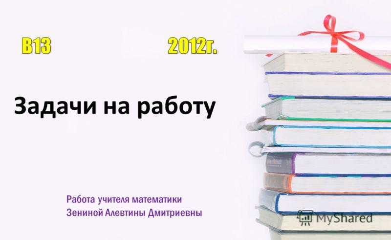 Работа учителя математики Зениной Алевтины Дмитриевны Задачи на работу