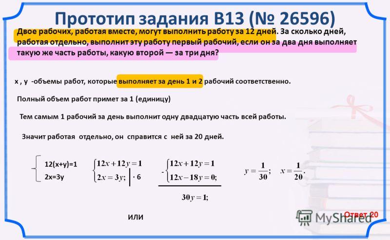 Прототип задания B13 ( 26596) х, у -объемы работ, которые выполняет за день 1 и 2 рабочий соответственно. Полный объем работ примет за 1 (единицу) 2х=3у Тем самым 1 рабочий за день выполнит одну двадцатую часть всей работы. Значит работая отдельно, о