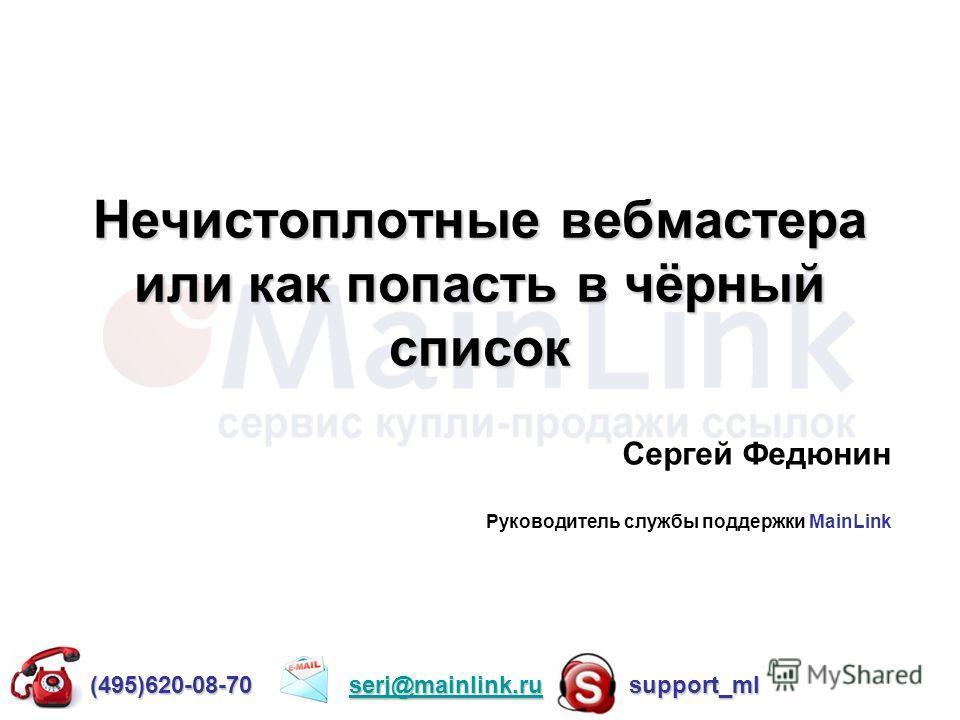 Нечистоплотные вебмастера или как попасть в чёрный список Сергей Федюнин Руководитель службы поддержки MainLink (495)620-08-70 serj@mainlink.ru support_ml serj@mainlink.ru