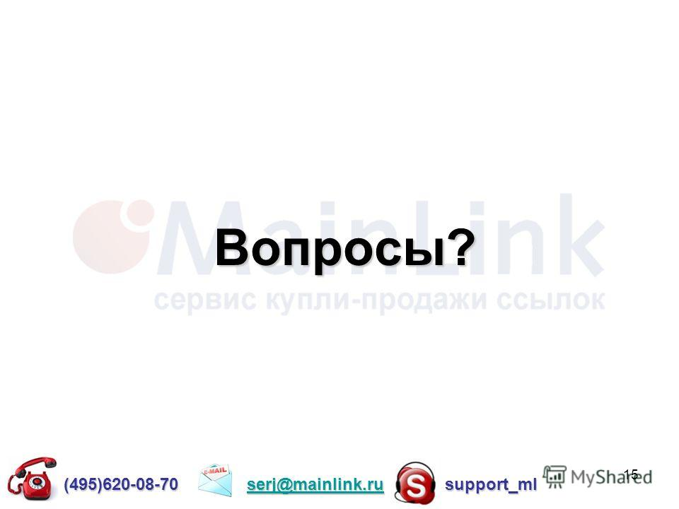 15 Вопросы? (495)620-08-70 serj@mainlink.ru support_ml serj@mainlink.ru