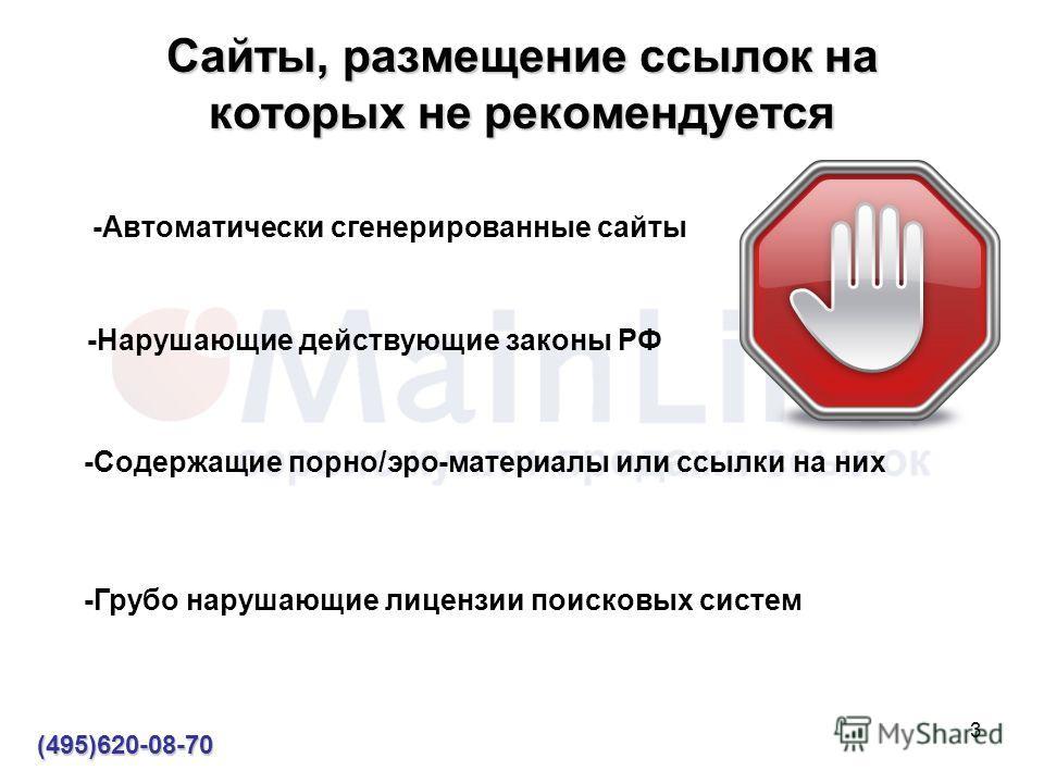 3 Сайты, размещение ссылок на которых не рекомендуется (495)620-08-70 -Нарушающие действующие законы РФ -Содержащие порно/эро-материалы или ссылки на них -Автоматически сгенерированные сайты -Грубо нарушающие лицензии поисковых систем