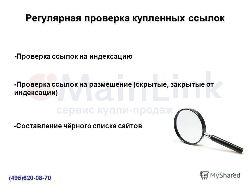 4 Регулярная проверка купленных ссылок (495)620-08-70 -Проверка ссылок на индексацию -Проверка ссылок на размещение (скрытые, закрытые от индексации) -Составление чёрного списка сайтов