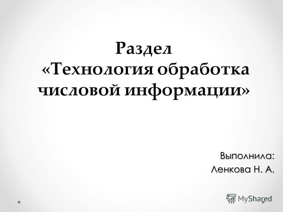 Раздел «Технология обработка числовой информации» Выполнила: Ленкова Н. А. Ленкова Н. А.