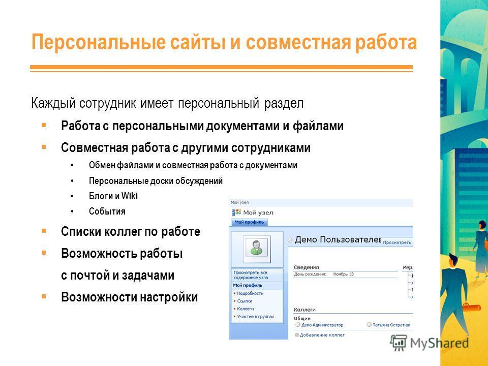 Персональные сайты и совместная работа Каждый сотрудник имеет персональный раздел Работа с персональными документами и файлами Совместная работа с другими сотрудниками Обмен файлами и совместная работа с документами Персональные доски обсуждений Блог