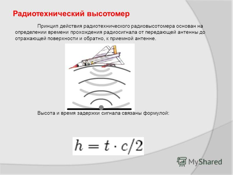 Радиотехнический высотомер Принцип действия радиотехнического радиовысотомера основан на определении времени прохождения радиосигнала от передающей антенны до отражающей поверхности и обратно, к приемной антенне. Высота и время задержки сигнала связа