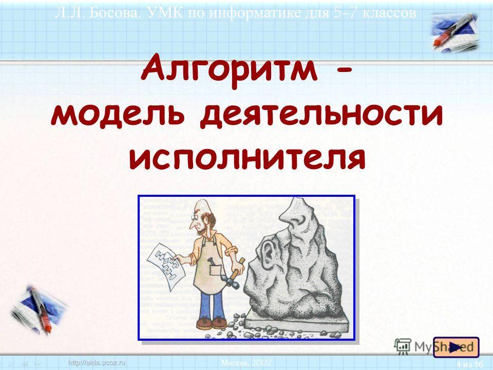 4 из 16 Л.Л. Босова, УМК по информатике для 5-7 классов Москва, 2007 Алгоритм - модель деятельности исполнителя