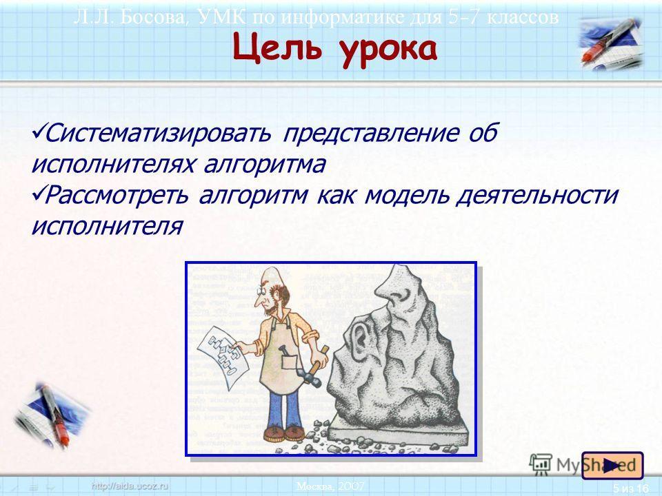 5 из 16 Л.Л. Босова, УМК по информатике для 5-7 классов Москва, 2007 Цель урока Систематизировать представление об исполнителях алгоритма Рассмотреть алгоритм как модель деятельности исполнителя
