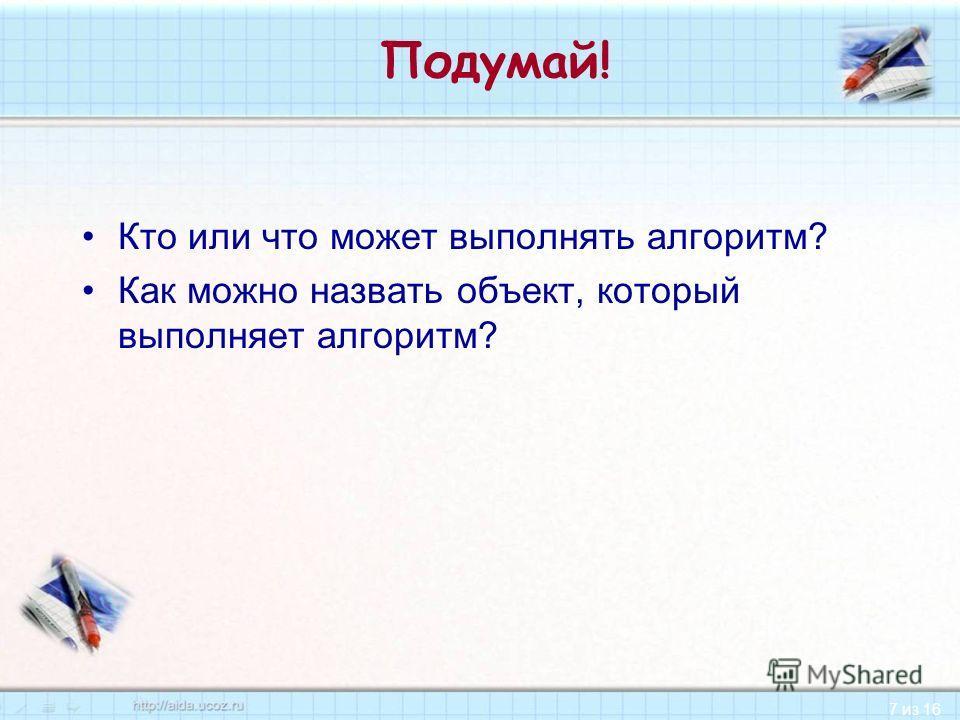 7 из 16 Подумай! Кто или что может выполнять алгоритм? Как можно назвать объект, который выполняет алгоритм?
