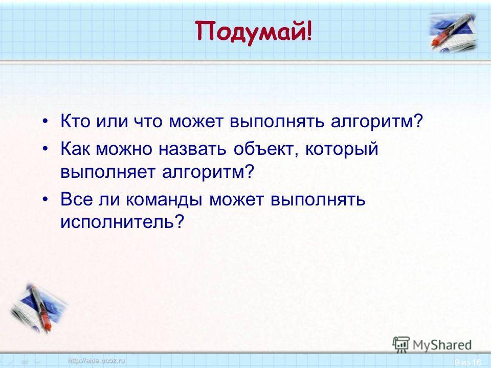8 из 16 Подумай! Кто или что может выполнять алгоритм? Как можно назвать объект, который выполняет алгоритм? Все ли команды может выполнять исполнитель?