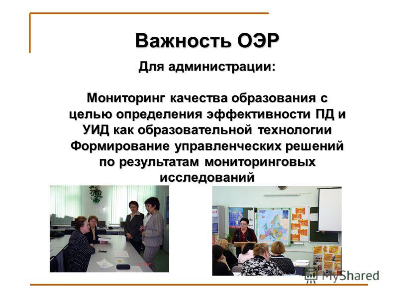 Важность ОЭР Для администрации: Мониторинг качества образования с целью определения эффективности ПД и УИД как образовательной технологии Формирование управленческих решений по результатам мониторинговых исследований