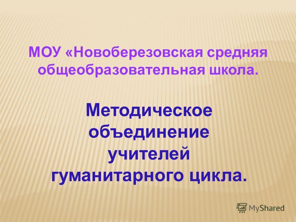 Методическое объединение учителей гуманитарного цикла. МОУ «Новоберезовская средняя общеобразовательная школа.