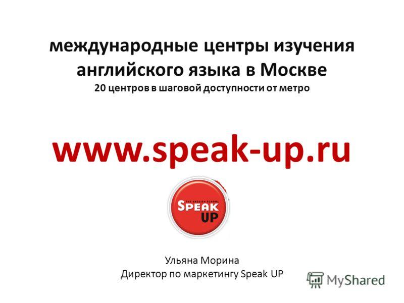 международные центры изучения английского языка в Москве 20 центров в шаговой доступности от метро www.speak-up.ru Ульяна Морина Директор по маркетингу Speak UP