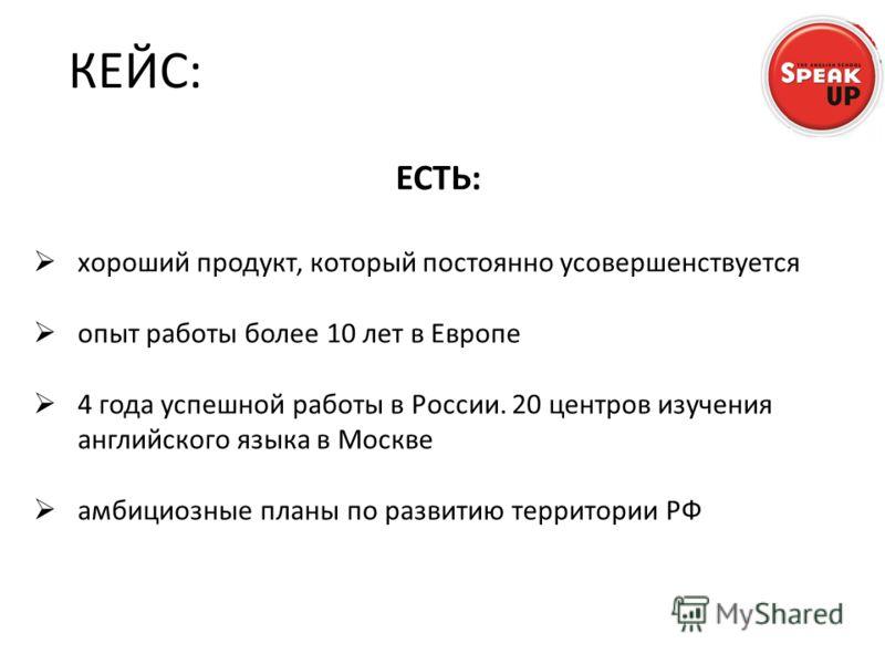 ЕСТЬ: хороший продукт, который постоянно усовершенствуется опыт работы более 10 лет в Европе 4 года успешной работы в России. 20 центров изучения английского языка в Москве амбициозные планы по развитию территории РФ КЕЙС:
