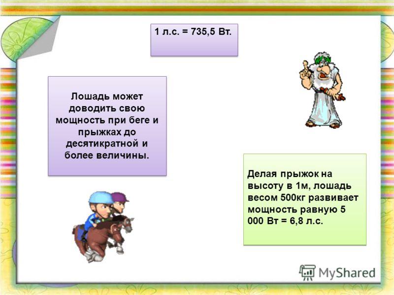 1 л.с. = 735,5 Вт. Лошадь может доводить свою мощность при беге и прыжках до десятикратной и более величины. Делая прыжок на высоту в 1м, лошадь весом 500кг развивает мощность равную 5 000 Вт = 6,8 л.с.