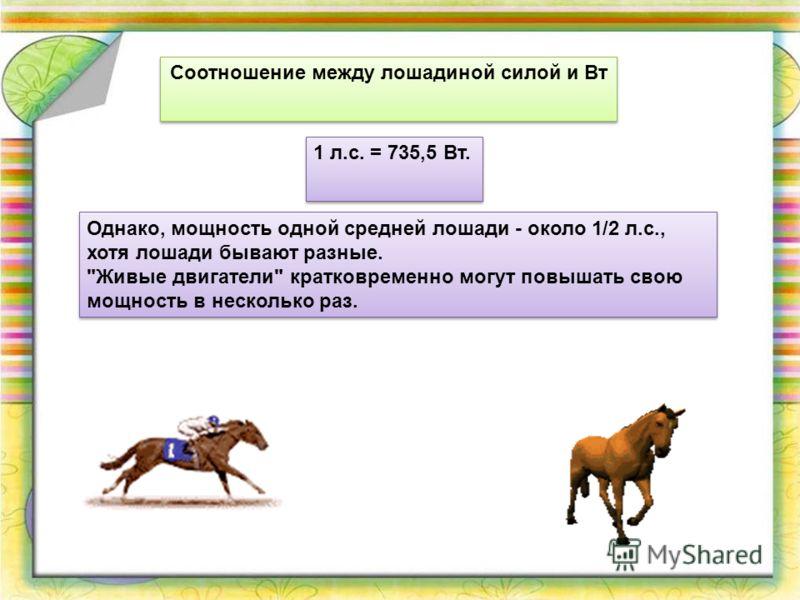 Соотношение между лошадиной силой и Вт 1 л.с. = 735,5 Вт. Однако, мощность одной средней лошади - около 1/2 л.с., хотя лошади бывают разные.