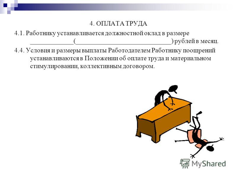 4. ОПЛАТА ТРУДА 4.1. Работнику устанавливается должностной оклад в размере _____________(_____________________________) рублей в месяц. 4.4. Условия и размеры выплаты Работодателем Работнику поощрений устанавливаются в Положении об оплате труда и мат