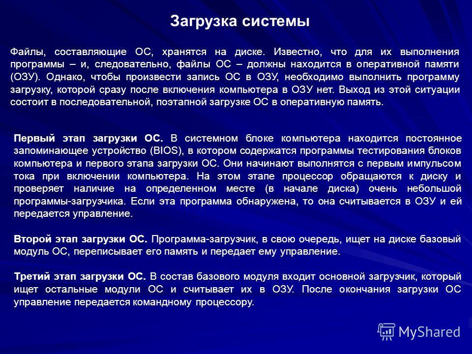 Загрузка системы Файлы, составляющие ОС, хранятся на диске. Известно, что для их выполнения программы – и, следовательно, файлы ОС – должны находится в оперативной памяти (ОЗУ). Однако, чтобы произвести запись ОС в ОЗУ, необходимо выполнить программу