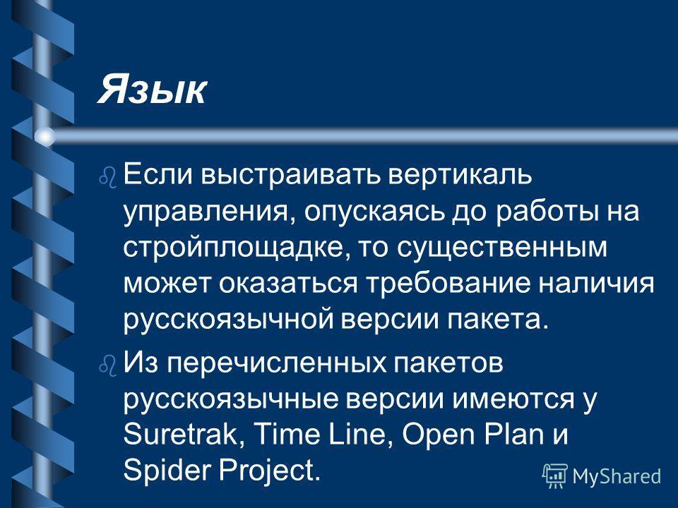 Язык b b Если выстраивать вертикаль управления, опускаясь до работы на стройплощадке, то существенным может оказаться требование наличия русскоязычной версии пакета. b b Из перечисленных пакетов русскоязычные версии имеются у Suretrak, Time Line, Ope