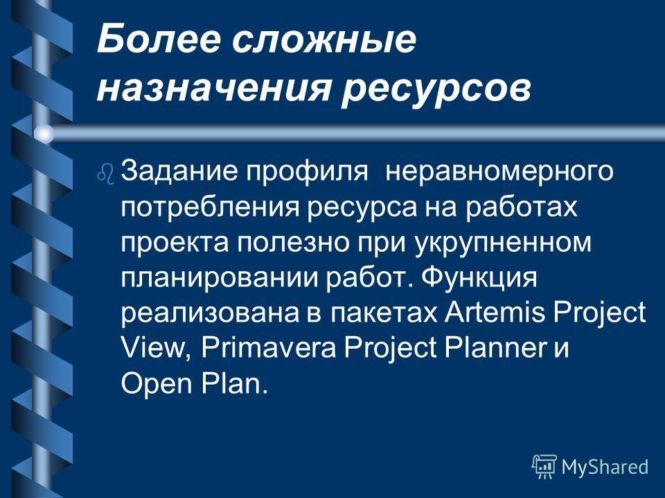 Более сложные назначения ресурсов b b Задание профиля неравномерного потребления ресурса на работах проекта полезно при укрупненном планировании работ. Функция реализована в пакетах Artemis Project View, Primavera Project Planner и Open Plan.