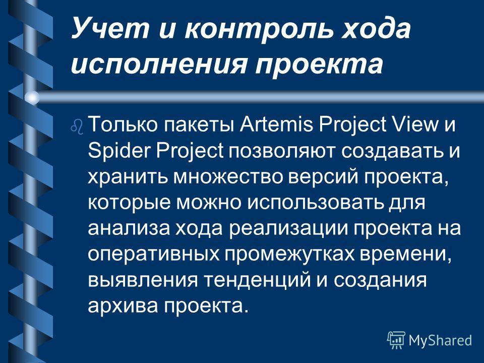 Учет и контроль хода исполнения проекта b b Только пакеты Artemis Project View и Spider Project позволяют создавать и хранить множество версий проекта, которые можно использовать для анализа хода реализации проекта на оперативных промежутках времени,
