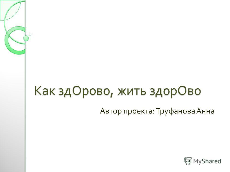 Как здОрово, жить здорОво Автор проекта : Труфанова Анна