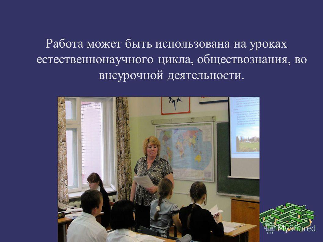 Работа может быть использована на уроках естественнонаучного цикла, обществознания, во внеурочной деятельности.